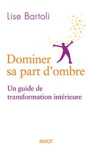 Lise Bartoli - Dominer sa part d'ombre - Un guide de transformation intérieure.