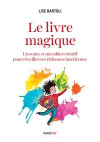 Lise Bartoli - Le livre magique - Un conte et un cahier créatif pour réveiller tes richesses intérieures.