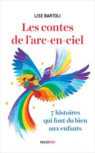 Lise Bartoli - Les contes de l'arc-en-ciel - 7 histoires qui font du bien aux enfants.