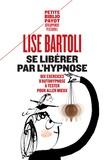 Lise Bartoli - Se libérer par l'hypnose - Dix exercices d'autohypnose à tester pour aller mieux.