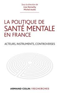 Lise Demailly et Michel Autès - La politique de santé mentale en France - Acteurs, instruments, controverses.