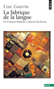 Lise Gauvin - La fabrique de la langue - De François Rabelais à Réjean Ducharme.