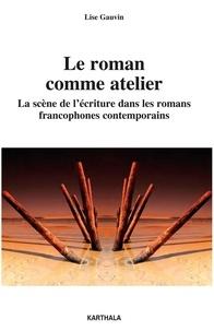 Lise Gauvin - Roman comme atelier - La scène de l'écriture dans les romans francophones contemporains.