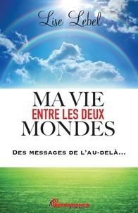Lise Lebel - Ma vie entre les deux mondes - Des messages de l'au-delà....