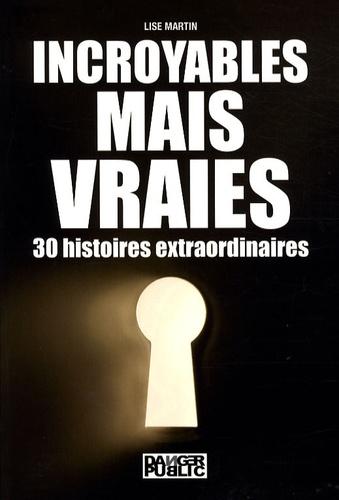 Lise Martin - Incroyables, mais vraies - 30 Histoires extraordinaires.