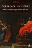 Lise Michel - Des princes en figure - Politique et invention tragique en France (1630-1650).