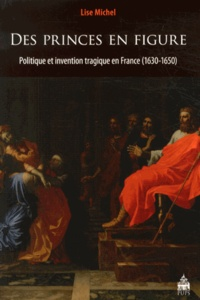 Lise Michel - Des princes en figure - Politique et invention tragique en France (1630-1650).