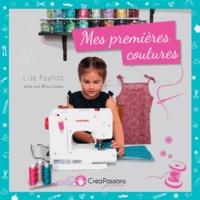 Lise Paynot - Mes premières coutures - A partir de 5 ans pour la couture à la main et à partir de 7 ans pour la couture à la machine !.