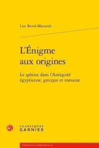 Lise Revol-Marzouk - L'Enigme aux origines - Le sphinx dans l'Antiquité égyptienne, grecque et romaine.