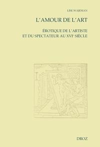 Lise Wajeman - L'amour de l'art - Erotique de l'artiste et du spectateur au XVIe siècle.