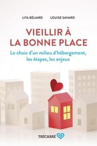 Lita Béliard et Louise Savard - Vieillir à la bonne place - Le choix d'un milieu d'hébergement, les étapes, les enjeux.