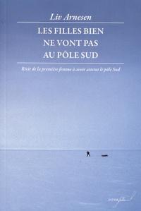 Liv Arnesen - Les filles bien ne vont pas au pôle Sud - Récit de la première femme à avoir atteint le pôle Sud.