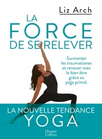 Téléchargements gratuits de livres audio pour pc La force de se relever  - Surmonter les traumatismes et renouer avec le bien-être grâce au yoga primal par Liz Arch 9791033904366 en francais FB2