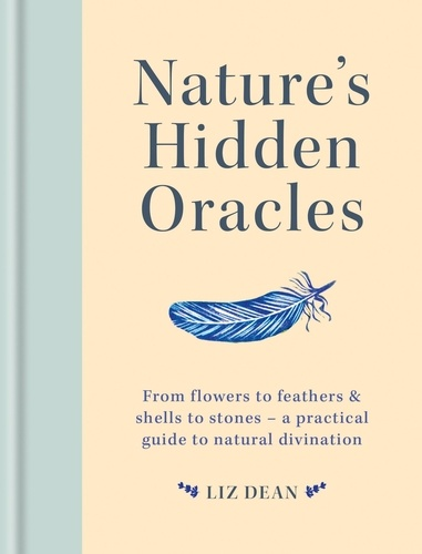 Nature's Hidden Oracles. From Flowers to Feathers & Shells to Stones - A Practical Guide to Natural Divination