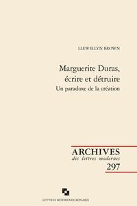 Llewellyn Brown - Marguerite Duras, écrire et détruire - Un paradoxe de la création.
