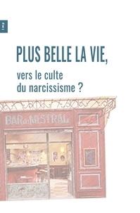 Lmp Lmp - Plus Belle La Vie, vers le culte du narcissisme ?.