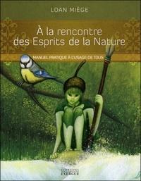 Loan Miège - A la rencontre des Esprits de la Nature - Manuel pratique à l'usage de tous.