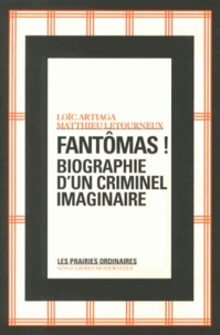 Loïc Artiaga et Matthieu Letourneux - Fantômas ! - Biographie d'un criminel imaginaire.