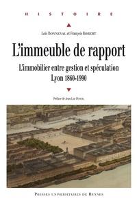 Loïc Bonneval et François Robert - L'immeuble de rapport - L'immobilier entre gestion et spéculation, Lyon 1860-1990.