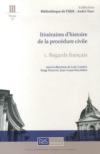 Loïc Cadiet et Serge Dauchy - Itinéraires d'histoire de la procédure civile - Tome 1, Regards français.