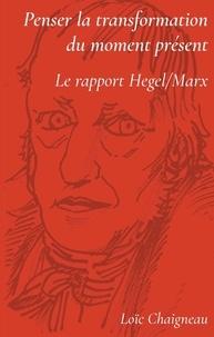 Loïc Chaigneau - Penser la transformation du moment présent - Le rapport Hegel-Marx.