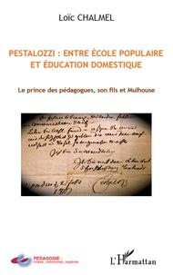Loïc Chalmel - Pestalozzi : entre école populaire et éducation domestique - Le prince des pédagogues, son fils et Mulhouse.