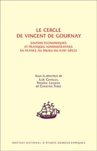 Loïc Charles et Frédéric Lefebvre - Le cercle de Vincent de Gournay - Savoirs économiques et pratiques administratives en France au milieu du XVIIIe siècle.