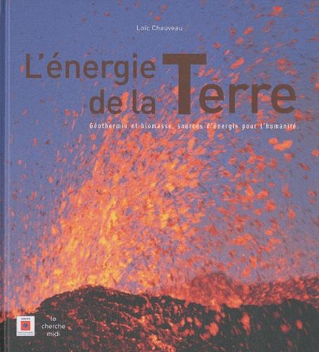 Loïc Chauveau - L'énergie de la Terre - Géothermie et biomasse, sources d'énergie pour l'humanité.
