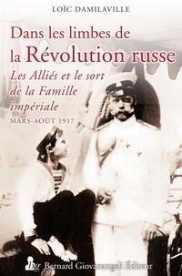 Loïc Damilaville - Dans les limbes de la révolution russe - Les alliés et la famille impériale (mars - août 1917).