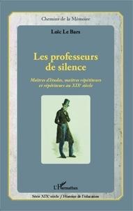 Loïc Le Bars - Les professeurs de silence - Maîtres d'études, maîtres répétiteurs et répétiteurs au XIXe siècle.