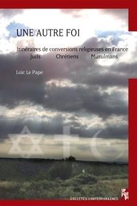Loïc Le Pape - Une autre foi - Itinéraires de conversions en France : juifs, chrétiens, musulmans.