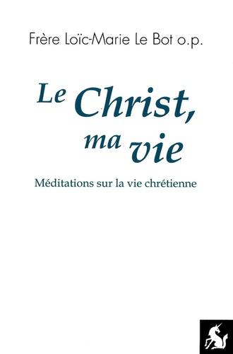 Loïc-Marie Le Bot - Le Christ, ma vie - Méditations sur la vie chrétienne.