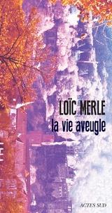 Loïc Merle - La vie aveugle.