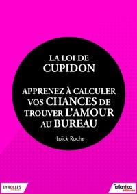 Loïck Roche - La loi de Cupidon - Apprenez à calculer vos chances de trouver l'amour au bureau.