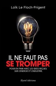 Loïk Le Floch-Prigent - Il ne faut pas se tromper - Pour en finir avec les idées reçues sur l'énergie et l'industrie.