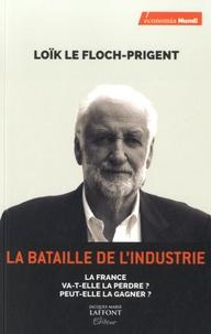 Loïk Le Floch-Prigent - La bataille de l'industrie - La France va-t-elle la perdre ? Peut-elle la gagner ?.