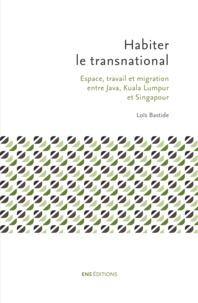 Loïs Bastide - Habiter le transnational - Espace, travail et migration entre Java, Kuala Lumpur et Singapour.