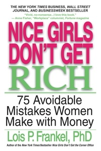 Lois P. Frankel - Nice Girls Don't Get Rich - 75 Avoidable Mistakes Women Make with Money.