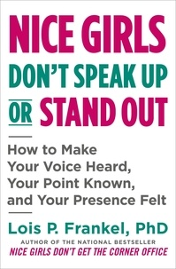 Lois P. Frankel - Nice Girls Don't Speak Up or Stand Out - How to Make Your Voice Heard, Your Point Known, and Your Presence Felt.