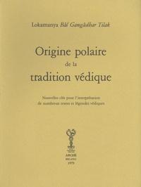 Lokamanya Bâl Gangâdhar Tilak - Origine polaire de la tradition védique - Nouvelles clés pour l'interprétation de nombreux textes et légendes védiques.