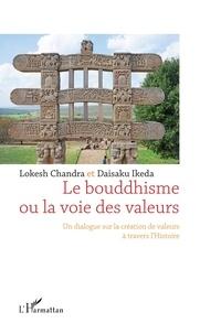Lokesh Chandra et Daisaku Ikeda - Le bouddhisme ou la voie des valeurs - Un dialogue sur la création de valeurs à travers l'histoire.