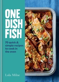 Lola Milne - One Dish Fish - Quick and Simple Recipes to Cook in the Oven.