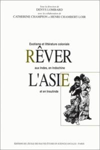 LOMBARD D - Rêver l'Asie. - Exotisme et littérature coloniale aux Indes, en Indochine et en Insulinde.