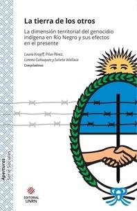 Lorena Cañuqueo et Laura Kropff - La tierra de los otros - La dimensión territorial del genocidio indígena en Río Negro y sus efectos en el presente.