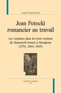 Lorenz Frischknecht - Jean Potocki, romancier au travail - Les variantes dans les trois versions du Manuscrit trouvé à Saragosse (1794, 1804, 1810).