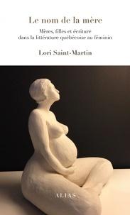 Lori Saint-Martin - Le nom de la mère - Mères, filles et écriture dans la littérature québécoise féminine.