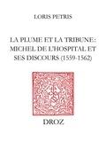 Loris Petris - La plume et la tribune - Michel de L'Hospital et ses discours (1559-1562) suivi de l'édition du De initiatione Sermo (1559) et des Discours de Michel de lHospital (1560-1562).