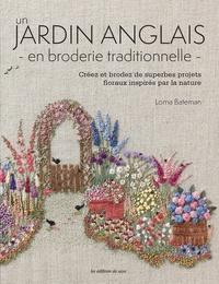 Lorna Bateman - Un jardin anglais en broderie traditionnelle - Créez et brodez de superbes projets floraux inspirés par la nature. Avec patrons.