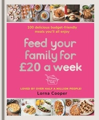 Lorna Cooper - Feed Your Family For £20 a Week - 100 Budget-Friendly, Batch-Cooking Recipes You'll All Enjoy.
