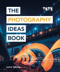 Lorna Yabsley - The Photography Ideas Book: Inspiration and Tips Taken from Over 80 Photos.
